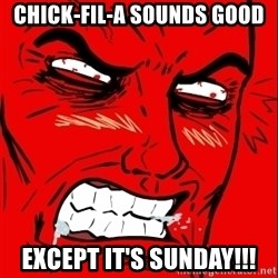 Rage Face - CHICK-FIL-A Sounds Good EXCEPT It's SUNDAY!!!