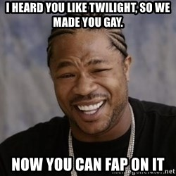 xzibit-yo-dawg - i heard you like twilight, so we made you gay. now you can fap on it