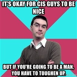 Privilege Denying Dude - It's okay for cis guys to be nice but if you're going to be a man, you have to toughen up.