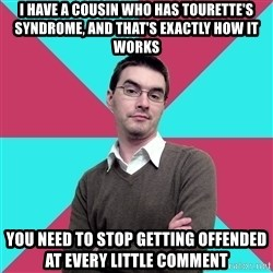 Privilege Denying Dude - I have a cousin who has Tourette's syndrome, and that's exactly how it works You need to stop getting offended at every little comment