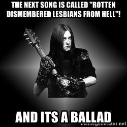 """Black Metal - The next song is called """"rotten dismembered lesbians from hell""""! and its a ballad"""