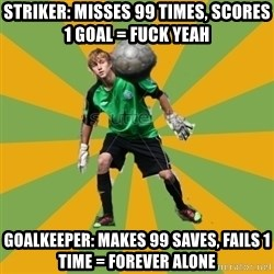 Golkeeper man  - striker: misses 99 times, scores 1 goal = Fuck yeah Goalkeeper: makes 99 saves, fails 1 time = forever alone