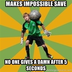 Golkeeper man  - Makes impossible save No one gives a damn after 5 seconds