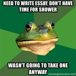 Foul Bachelor Frog - need to write essay, don't have time for shower wasn't going to take one anyway