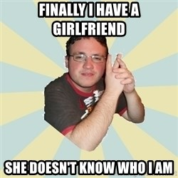 HOPELESS RETARDED GUY - FINALLY I HAVE A GIRLFRIEND SHE DOESN'T KNOW WHO I AM