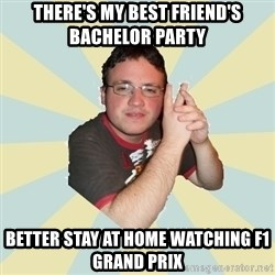 HOPELESS RETARDED GUY - THERE'S MY BEST FRIEND'S BACHELOR PARTY BETTER STAY AT HOME WATCHING F1 GRAND PRIX