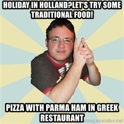 HOPELESS RETARDED GUY - hOLIDAY IN HOLLAND?LET'S TRY SOME TRADITIONAL FOOD! PIZZA WITH PARMA HAM IN GREEK RESTAURANT