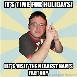 HOPELESS RETARDED GUY - IT'S TIME FOR HOLIDAYS! LET'S VISIT THE NEAREST HAM'S FACTORY