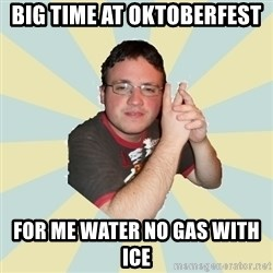 HOPELESS RETARDED GUY - BIG TIME AT OKTOBERFEST FOR ME WATER NO GAS WITH ICE