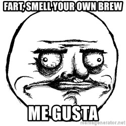 Me Gusta Ships - Fart, smell your own brew ME GUSTA