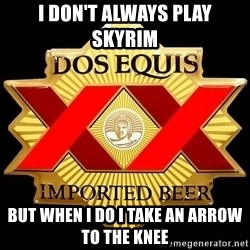 Dos Equis - I don't always play skyrim But when I do I take an arrow to the knee