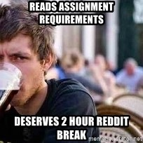 The Lazy College Senior - reads assignment requirements deserves 2 hour reddit break