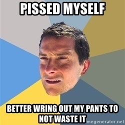 Bear Grylls - pissed myself better wring out my pants to not waste it