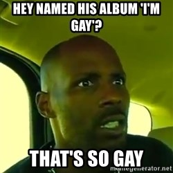 DMX - Hey Named His album 'i'm gay'?  that's so gay