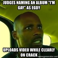 "DMX - Judges naming an album ""i'm gay"" as egdy  uploads video while clearly on crack"