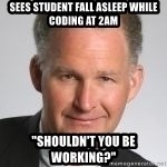 "Paul Hilfinger - Sees student Fall Asleep while coding at 2am ""Shouldn't you be working?"""