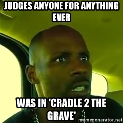 DMX - judges anyone for anything ever  was in 'cradle 2 the grave'