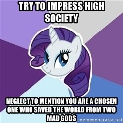 Rarity - TRY TO IMPRESS HIGH SOCIETY NEGLECT TO MENTION YOU ARE A CHOSEN ONE WHO SAVED THE WORLD FROM TWO MAD GODS