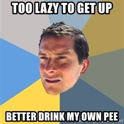 Bear Grylls - TOO LAZY TO GET UP BETTER DRINK MY OWN PEE