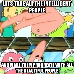 Push it Somewhere Else Patrick - Lets take all the intelligent people and make them procreate with all the beautiful people