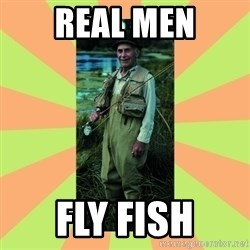 old man river - Real men Fly fish