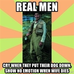 old man river - real men cry when they put their dog down, show no emotion when wife dies