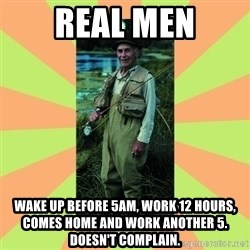 old man river - real men wake up before 5am, work 12 hours, comes home and work another 5. Doesn't complain.