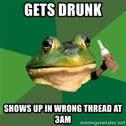 Foul Bachelor Frog (Alcoholic Anon) - gets drunk shows up in wrong thread at 3am