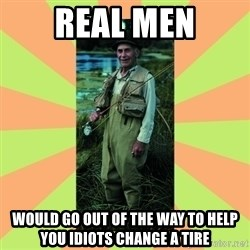 old man river - real men would go out of the way to help you idiots change a tire