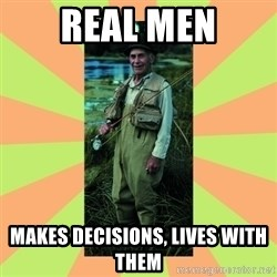 old man river - real men makes decisions, lives with them