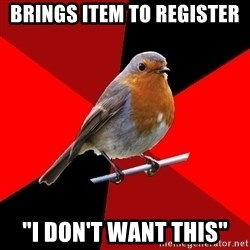 """Retail Robin - brings item to register """"i don't want this"""""""