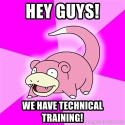 Slowpoke - hey guys! we have technical training!