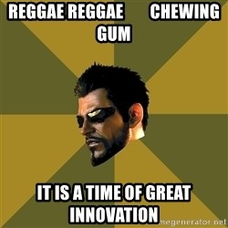 Adam Jensen - reggae reggae        chewing gum it is a time of great innovation