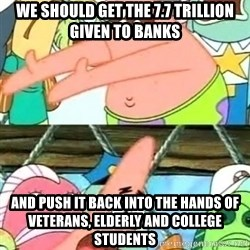 Push it Somewhere Else Patrick - we should get the 7.7 trillion given to banks and push it back into the hands of veterans, elderly and college students