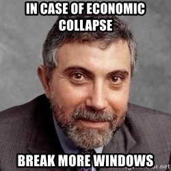 Krugman - iN CASE OF ECONOMIC COLLAPSE bREAK MORE WINDOWS