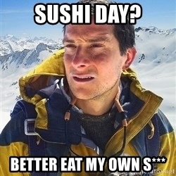 Bear Grylls - Sushi day? Better eat my own S***