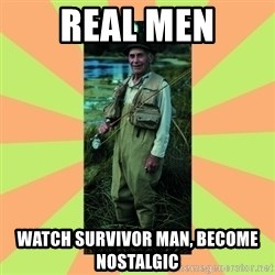 old man river - Real men WATCH SURVIVOR MAN, Become nostalgic