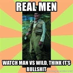 old man river - Real men Watch man vs wild, think it's bullshit