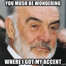 sean connery ftw - You mush be wondering where I got my accent