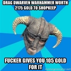 skyrim stan - Drag Dwarven Warhammer worth 2175 Gold to shopkeep Fucker gives you 105 gold for it
