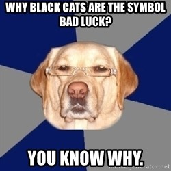 Racist Dog - why black cats are the symbol bad luck? you know why.