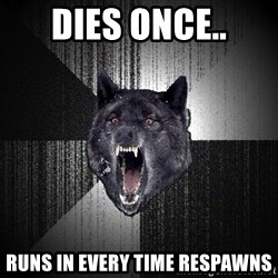 Insanity Wolf - dies once.. runs in EVERY TIME respawns