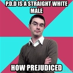 Privilege Denying Dude - P.D.D is a Straight white male How Prejudiced