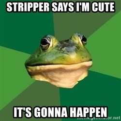 Foul Bachelor Frog - Stripper says i'm cute It's gonna happen