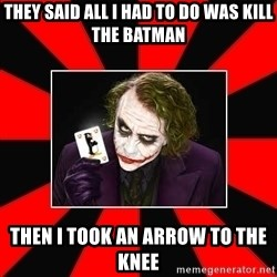 Typical Joker - THEY SAID ALL I HAD TO DO WAS KILL THE BATMAN THEN i TOOK AN ARROW TO THE KNEE
