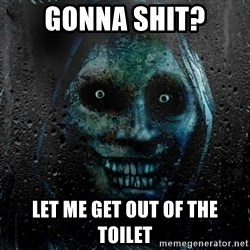 NEVER ALONE  - gonna shit? let me get out of the toilet