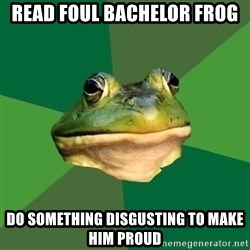 Foul Bachelor Frog - READ FOUL BACHELOR FROG DO SOMETHING DISGUSTING TO MAKE HIM PROUD