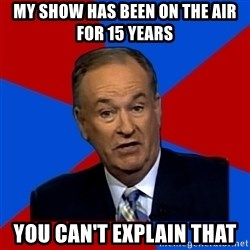 Bill O'Reilly Proves God - my show has been on the air for 15 years you can't explain that