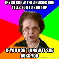 teacher - If you know the anwser she tells you to shut up if you don´t know it she asks you