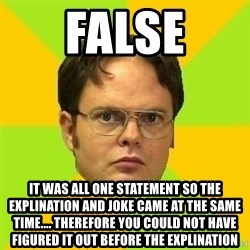 Courage Dwight - FALSE it was all one statement so the explination and joke came at the same time.... therefore you could not have figured it out before the explination